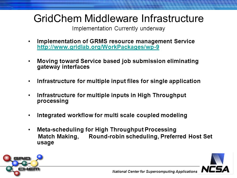 National Center for Supercomputing Applications Implementation of GRMS resource management Service http://www.gridlab.org/WorkPackages/wp-9 http://www.gridlab.org/WorkPackages/wp-9 Moving toward Service based job submission eliminating gateway interfaces Infrastructure for multiple input files for single application Infrastructure for multiple inputs in High Throughput processing Integrated workflow for multi scale coupled modeling Meta-scheduling for High Throughput Processing Match Making, Round-robin scheduling, Preferred Host Set usage GridChem Middleware Infrastructure Implementation Currently underway