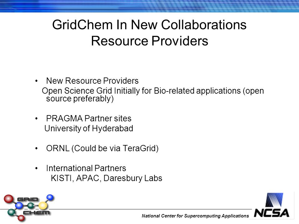 National Center for Supercomputing Applications GridChem In New Collaborations Resource Providers New Resource Providers Open Science Grid Initially f