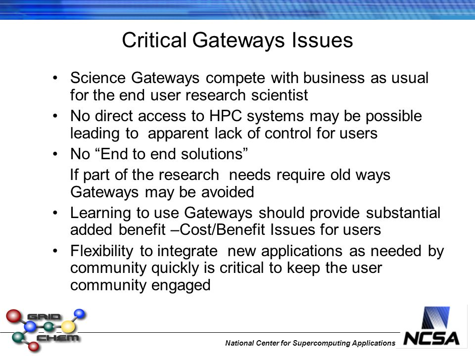 National Center for Supercomputing Applications Critical Gateways Issues Science Gateways compete with business as usual for the end user research scientist No direct access to HPC systems may be possible leading to apparent lack of control for users No End to end solutions If part of the research needs require old ways Gateways may be avoided Learning to use Gateways should provide substantial added benefit –Cost/Benefit Issues for users Flexibility to integrate new applications as needed by community quickly is critical to keep the user community engaged