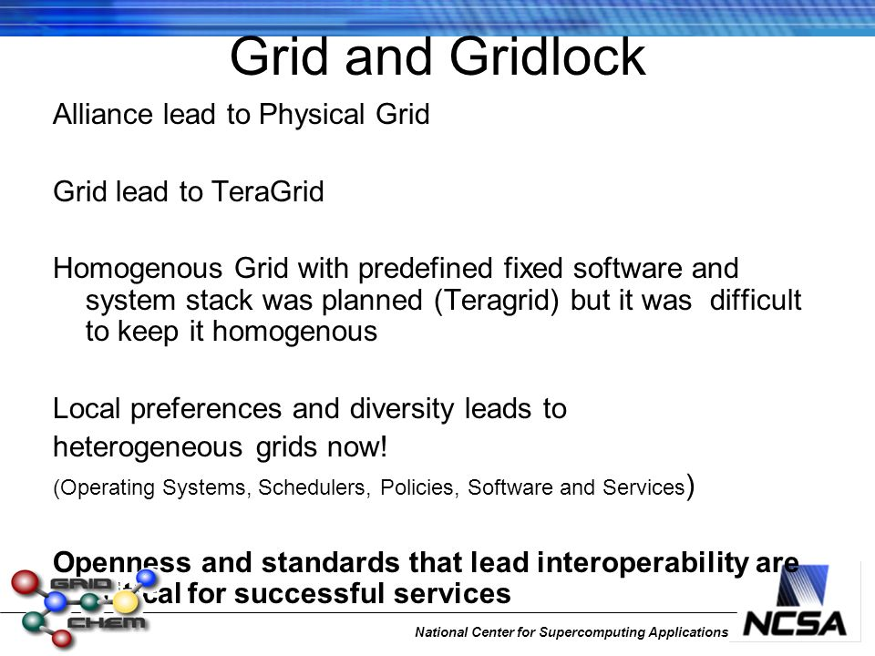 National Center for Supercomputing Applications Grid and Gridlock Alliance lead to Physical Grid Grid lead to TeraGrid Homogenous Grid with predefined fixed software and system stack was planned (Teragrid) but it was difficult to keep it homogenous Local preferences and diversity leads to heterogeneous grids now.