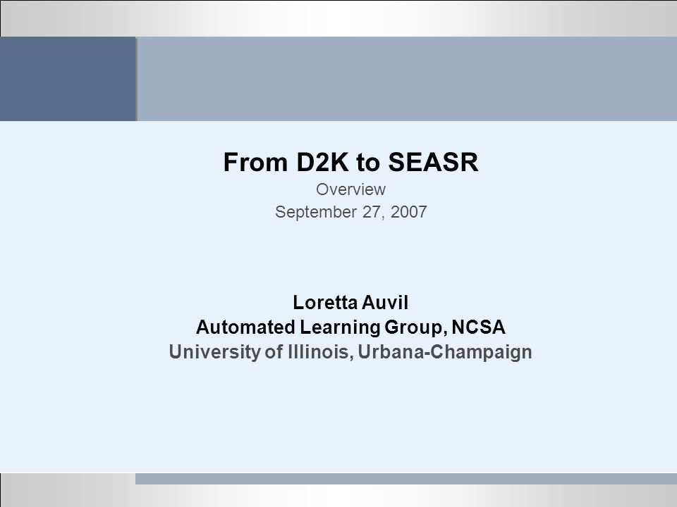 From D2K to SEASR Overview September 27, 2007 Loretta Auvil Automated Learning Group, NCSA University of Illinois, Urbana-Champaign