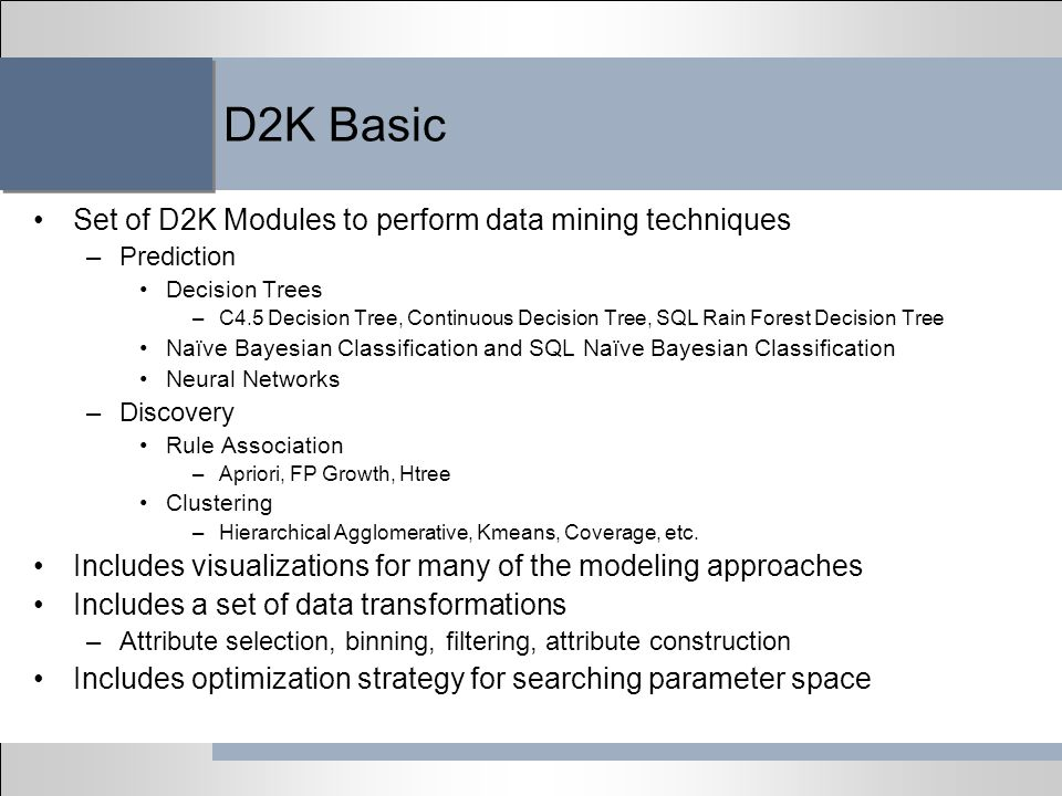 D2K Basic Set of D2K Modules to perform data mining techniques –Prediction Decision Trees –C4.5 Decision Tree, Continuous Decision Tree, SQL Rain Fore