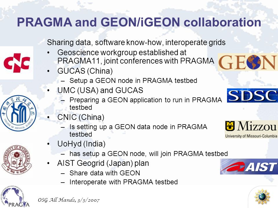 OSG All Hands, 3/5/2007 PRAGMA and GEON/iGEON collaboration Sharing data, software know-how, interoperate grids Geoscience workgroup established at PRAGMA11, joint conferences with PRAGMA GUCAS (China) –Setup a GEON node in PRAGMA testbed UMC (USA) and GUCAS –Preparing a GEON application to run in PRAGMA testbed CNIC (China) –Is setting up a GEON data node in PRAGMA testbed UoHyd (India) –has setup a GEON node, will join PRAGMA testbed AIST Geogrid (Japan) plan –Share data with GEON –Interoperate with PRAGMA testbed