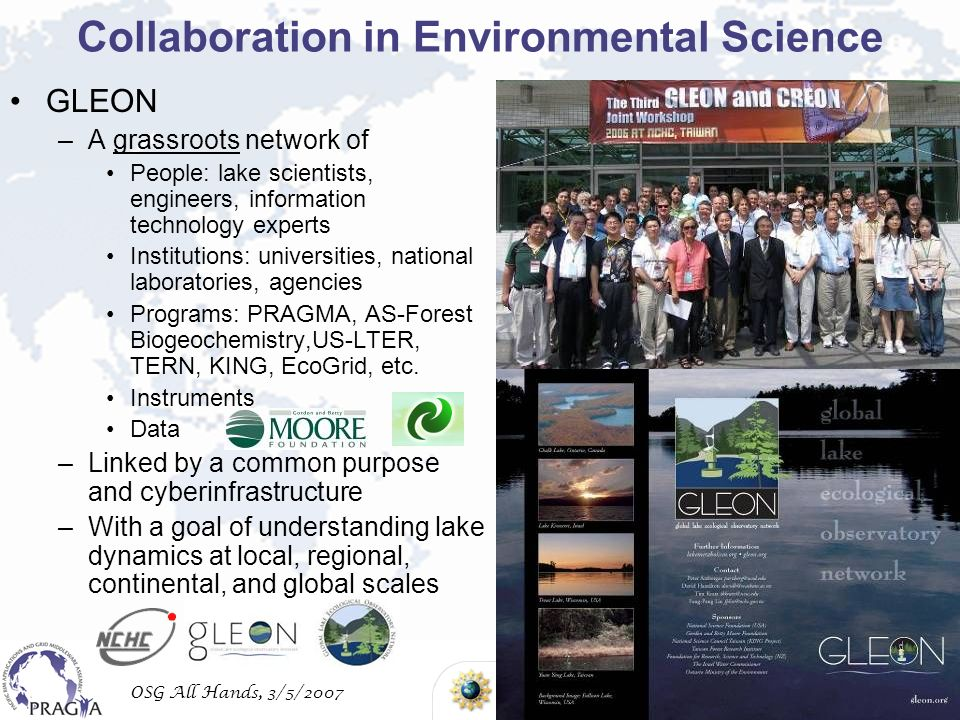 OSG All Hands, 3/5/2007 Collaboration in Environmental Science GLEON –A grassroots network of People: lake scientists, engineers, information technology experts Institutions: universities, national laboratories, agencies Programs: PRAGMA, AS-Forest Biogeochemistry,US-LTER, TERN, KING, EcoGrid, etc.