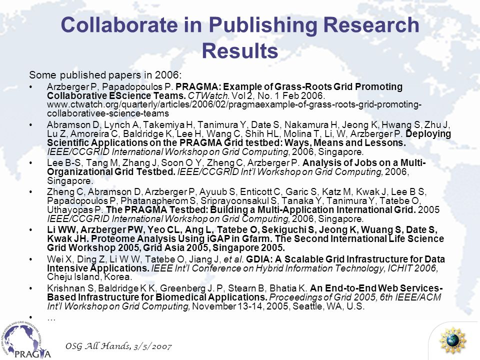 OSG All Hands, 3/5/2007 Collaborate in Publishing Research Results Some published papers in 2006: Arzberger P, Papadopoulos P. PRAGMA: Example of Gras