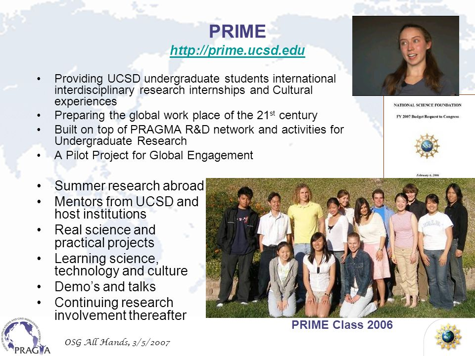 OSG All Hands, 3/5/2007 PRIME     Providing UCSD undergraduate students international interdisciplinary research internships and Cultural experiences Preparing the global work place of the 21 st century Built on top of PRAGMA R&D network and activities for Undergraduate Research A Pilot Project for Global Engagement PRIME Class 2006 Summer research abroad Mentors from UCSD and host institutions Real science and practical projects Learning science, technology and culture Demos and talks Continuing research involvement thereafter