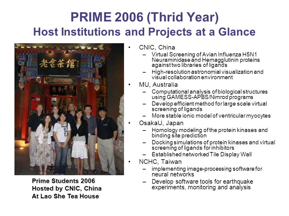 PRIME 2006 (Thrid Year) Host Institutions and Projects at a Glance CNIC, China –Virtual Screening of Avian Influenza H5N1 Neuraminidase and Hemagglutinin proteins against two libraries of ligands –High-resolution astronomial visualization and visual collaboration environment MU, Australia –Computational analysis of biological structures using GAMESS-APBS/Nimrod programs –Develop efficient method for large scale virtual screening of ligands –More stable ionic model of ventricular myocytes OsakaU, Japan –Homology modeling of the protein kinases and binding site prediction –Docking simulations of protein kinases and virtual screening of ligands for inhibitors –Established networked Tile Display Wall NCHC, Taiwan –implementing image-processing software for neural networks –Develop software tools for earthquake experiments, monitoring and analysis Prime Students 2006 Hosted by CNIC, China At Lao She Tea House