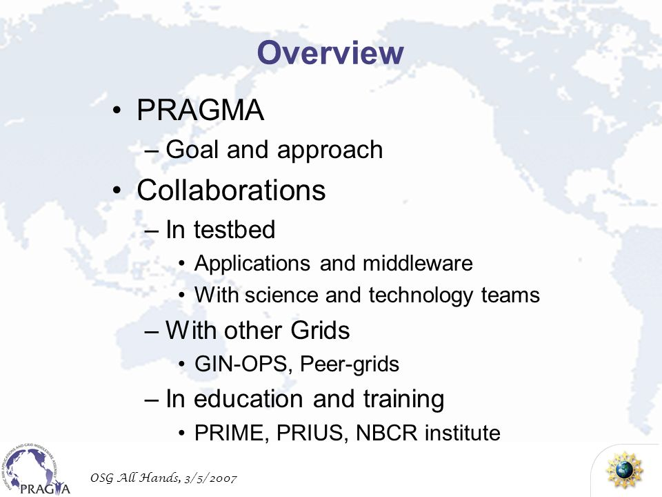 OSG All Hands, 3/5/2007 Overview PRAGMA –Goal and approach Collaborations –In testbed Applications and middleware With science and technology teams –W