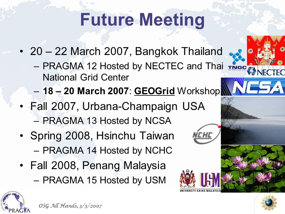 OSG All Hands, 3/5/2007 Future Meeting 20 – 22 March 2007, Bangkok Thailand –PRAGMA 12 Hosted by NECTEC and Thai National Grid Center –18 – 20 March 2007: GEOGrid Workshop Fall 2007, Urbana-Champaign USA –PRAGMA 13 Hosted by NCSA Spring 2008, Hsinchu Taiwan –PRAGMA 14 Hosted by NCHC Fall 2008, Penang Malaysia –PRAGMA 15 Hosted by USM