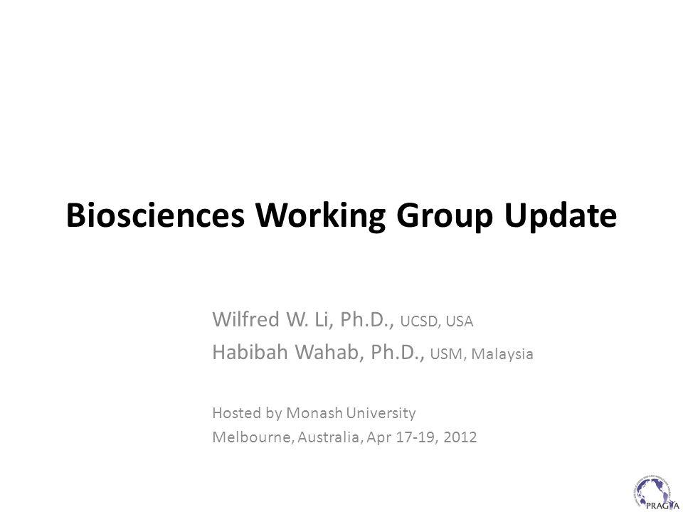 Biosciences Working Group Update Wilfred W. Li, Ph.D., UCSD, USA Habibah Wahab, Ph.D., USM, Malaysia Hosted by Monash University Melbourne, Australia,