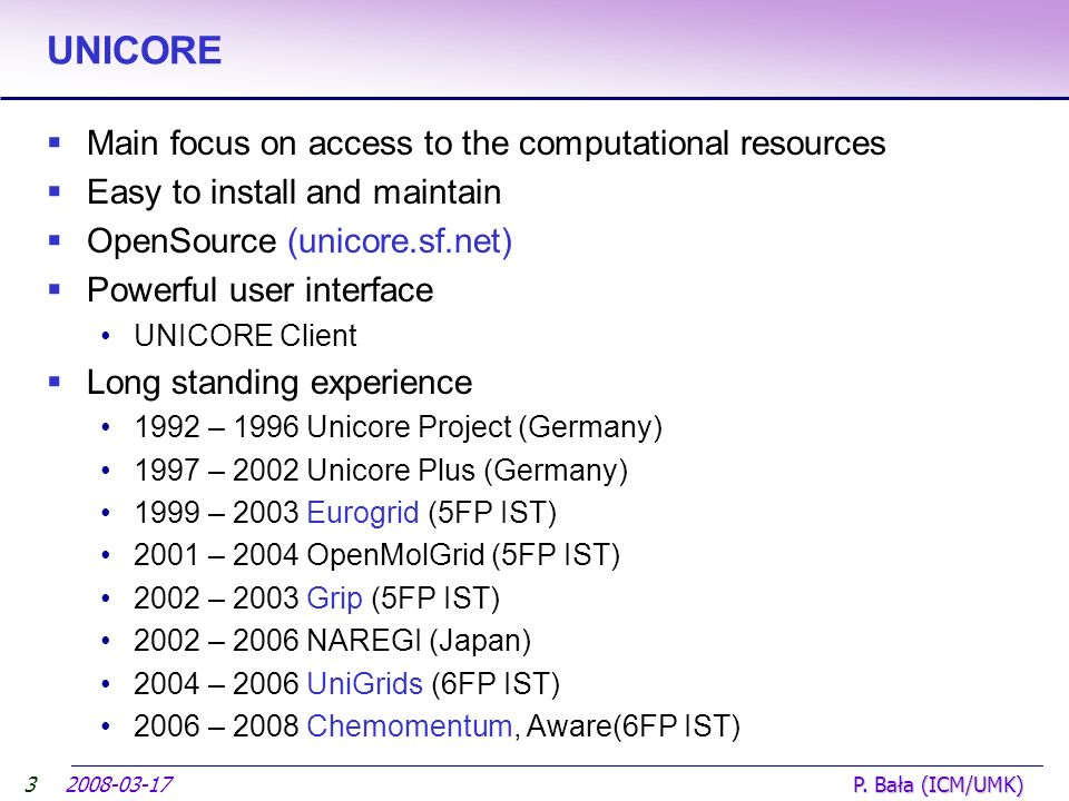 2008-03-17 P. Bała (ICM/UMK) UNICORE Main focus on access to the computational resources Easy to install and maintain OpenSource (unicore.sf.net) Powe