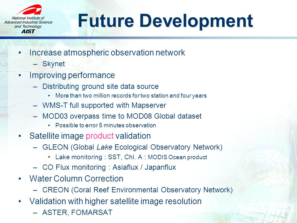 Future Development Increase atmospheric observation network –Skynet Improving performance –Distributing ground site data source More than two million records for two station and four years –WMS-T full supported with Mapserver –MOD03 overpass time to MOD08 Global dataset Possible to error 5 minutes observation Satellite image product validation –GLEON (Global Lake Ecological Observatory Network) Lake monitoring : SST, Chl.