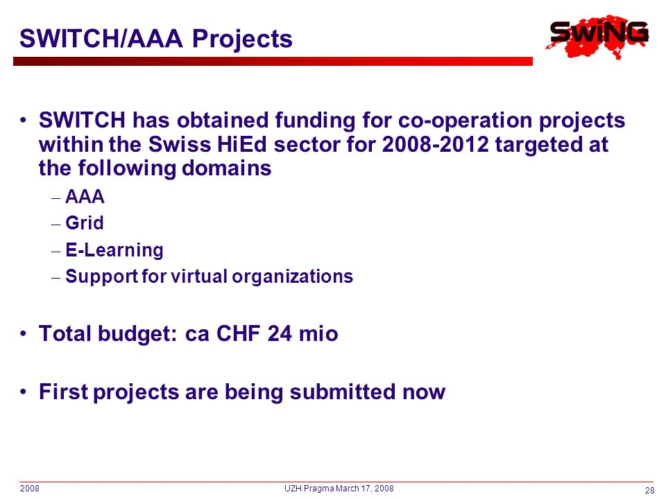 2008 28 UZH Pragma March 17, 2008 SWITCH/AAA Projects SWITCH has obtained funding for co-operation projects within the Swiss HiEd sector for 2008-2012