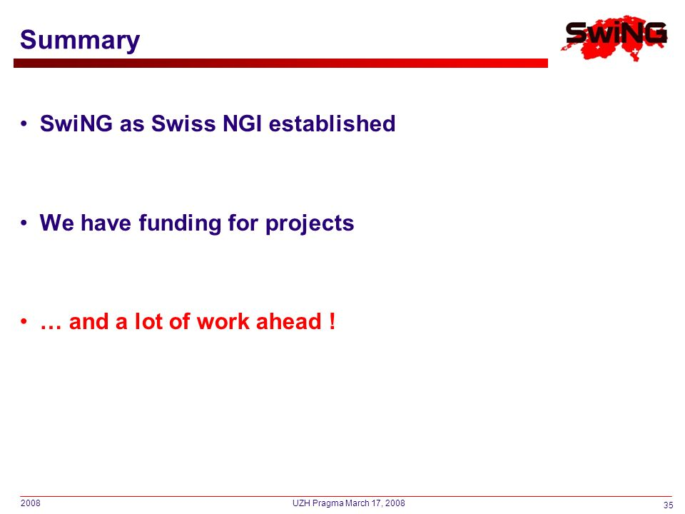 2008 35 UZH Pragma March 17, 2008 Summary SwiNG as Swiss NGI established We have funding for projects … and a lot of work ahead !