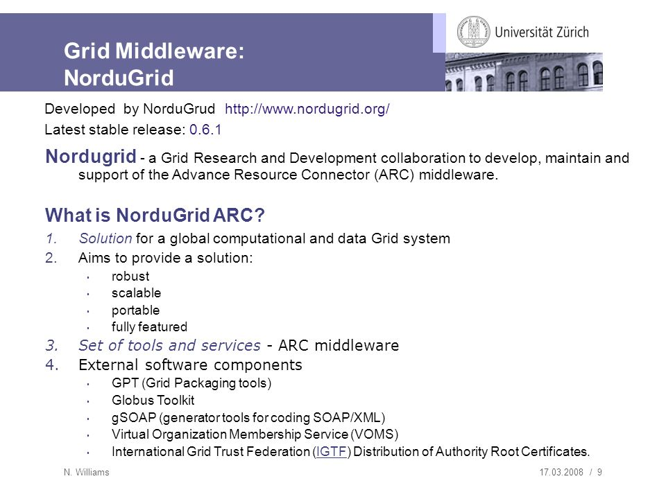 17.03.2008 / 9 N. Williams Grid Middleware: NorduGrid Nordugrid - a Grid Research and Development collaboration to develop, maintain and support of th