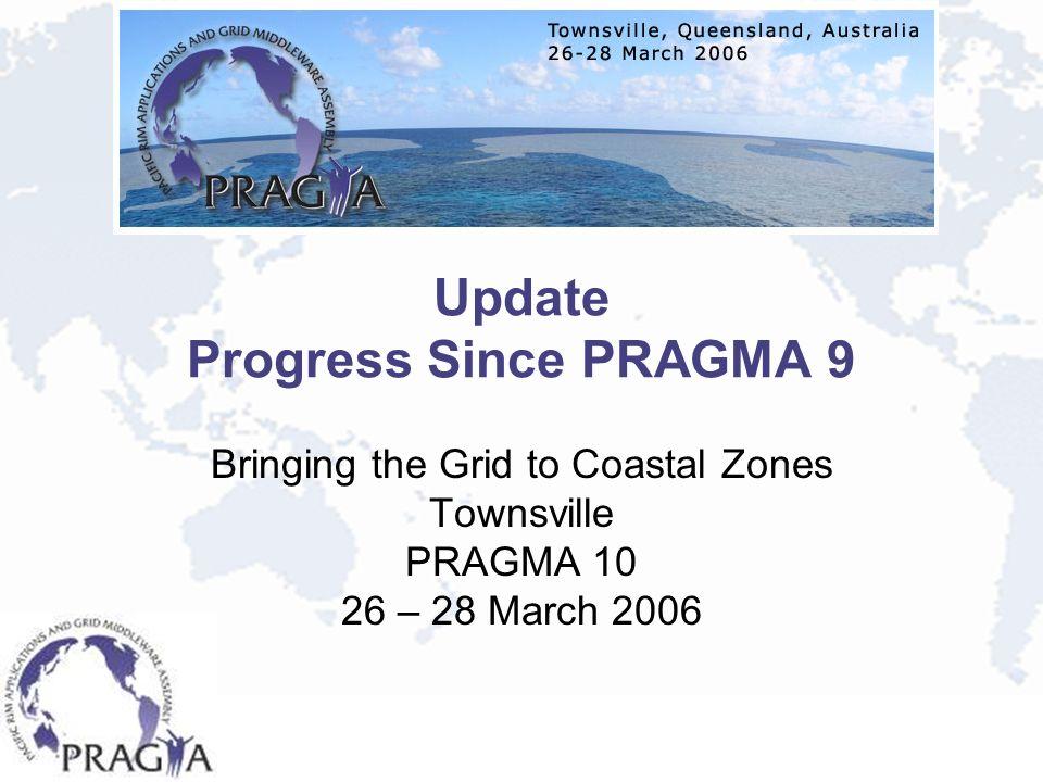 Update Progress Since PRAGMA 9 Bringing the Grid to Coastal Zones Townsville PRAGMA 10 26 – 28 March 2006