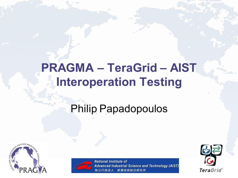 PRAGMA – TeraGrid – AIST Interoperation Testing Philip Papadopoulos