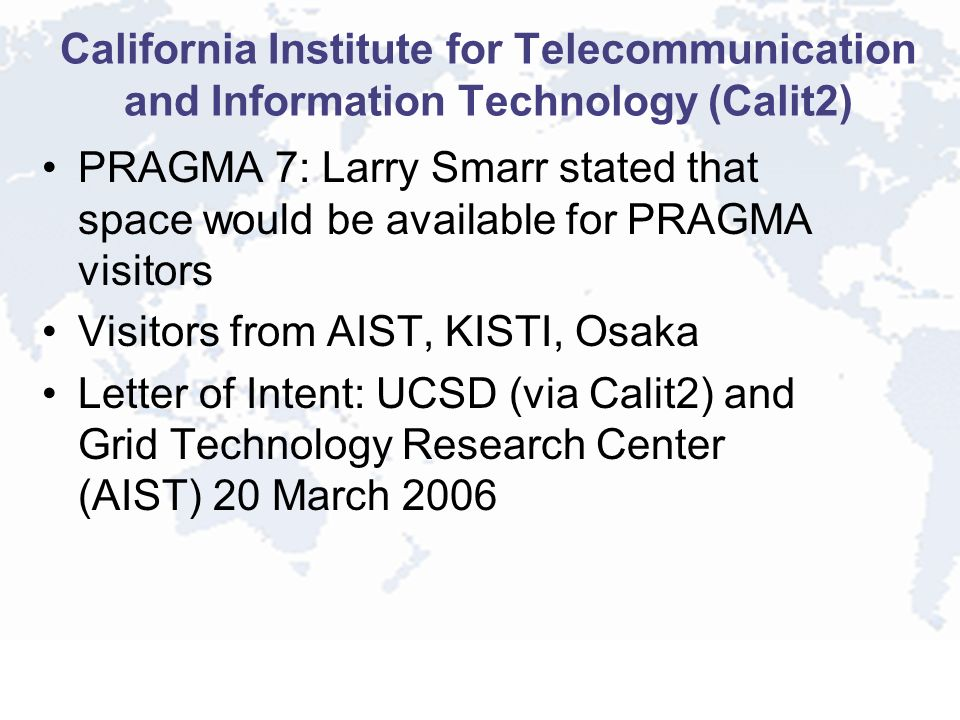 California Institute for Telecommunication and Information Technology (Calit2) PRAGMA 7: Larry Smarr stated that space would be available for PRAGMA visitors Visitors from AIST, KISTI, Osaka Letter of Intent: UCSD (via Calit2) and Grid Technology Research Center (AIST) 20 March 2006