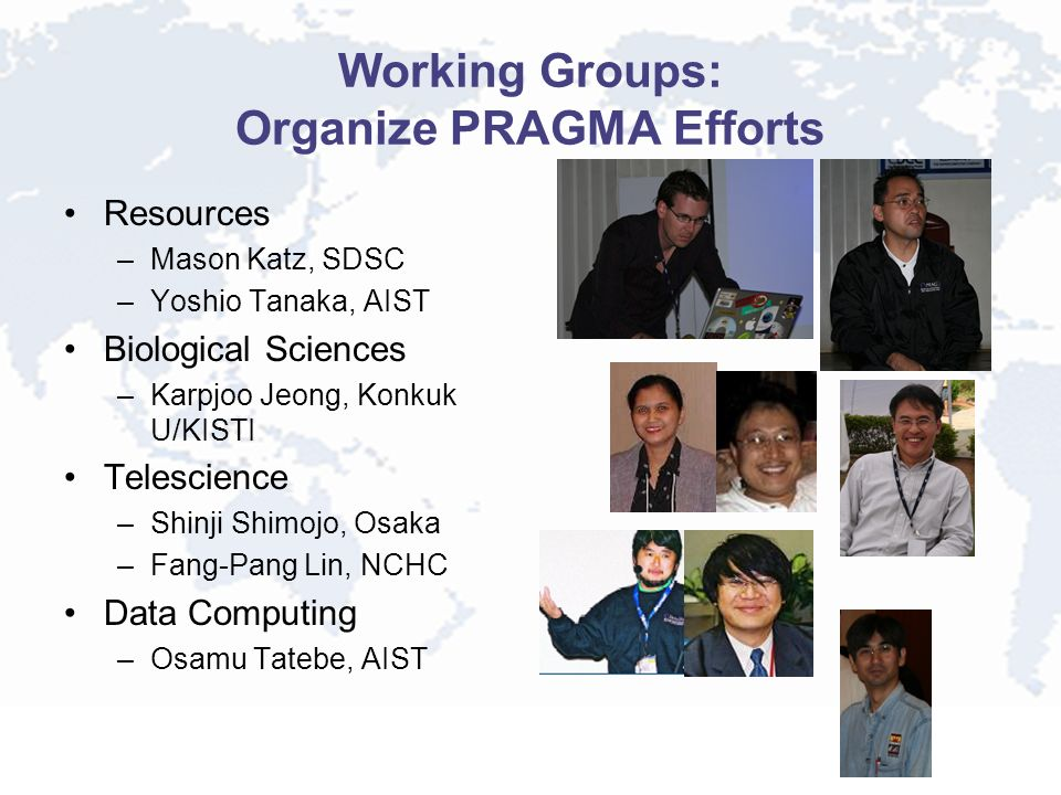 Working Groups: Organize PRAGMA Efforts Resources –Mason Katz, SDSC –Yoshio Tanaka, AIST Biological Sciences –Karpjoo Jeong, Konkuk U/KISTI Telescience –Shinji Shimojo, Osaka –Fang-Pang Lin, NCHC Data Computing –Osamu Tatebe, AIST