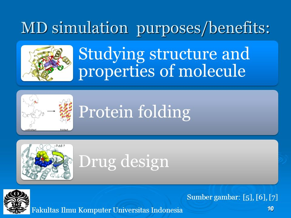 10 MD simulation purposes/benefits: Studying structure and properties of molecule Protein folding Drug design Sumber gambar: [5], [6], [7] 10 Fakultas Ilmu Komputer Universitas Indonesia