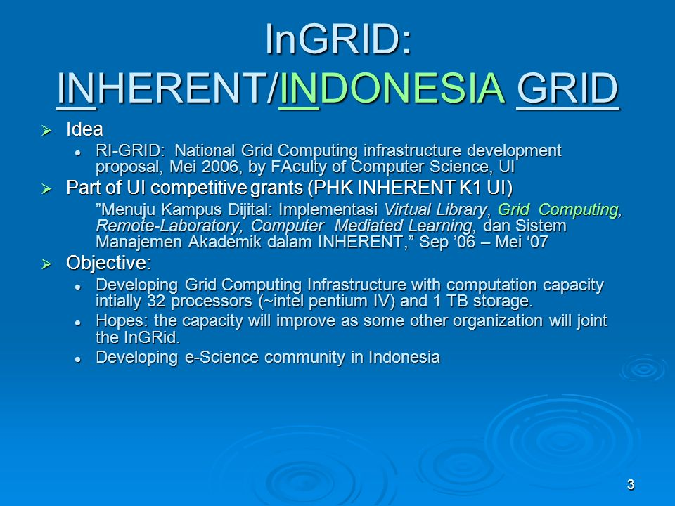 3 InGRID: INHERENT/INDONESIA GRID Idea Idea RI-GRID: National Grid Computing infrastructure development proposal, Mei 2006, by FAculty of Computer Science, UI RI-GRID: National Grid Computing infrastructure development proposal, Mei 2006, by FAculty of Computer Science, UI Part of UI competitive grants (PHK INHERENT K1 UI) Part of UI competitive grants (PHK INHERENT K1 UI) Menuju Kampus Dijital: Implementasi Virtual Library, Grid Computing, Remote-Laboratory, Computer Mediated Learning, dan Sistem Manajemen Akademik dalam INHERENT, Sep 06 – Mei 07 Objective: Objective: Developing Grid Computing Infrastructure with computation capacity intially 32 processors (~intel pentium IV) and 1 TB storage.