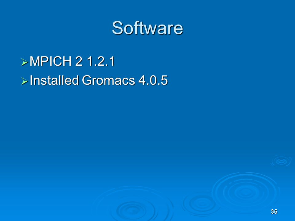 35 Software MPICH MPICH Installed Gromacs Installed Gromacs 4.0.5
