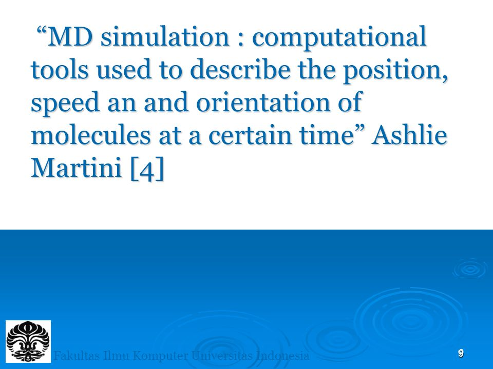 9 MD simulation : computational tools used to describe the position, speed an and orientation of molecules at a certain time Ashlie Martini [4] MD simulation : computational tools used to describe the position, speed an and orientation of molecules at a certain time Ashlie Martini [4] 9 Fakultas Ilmu Komputer Universitas Indonesia