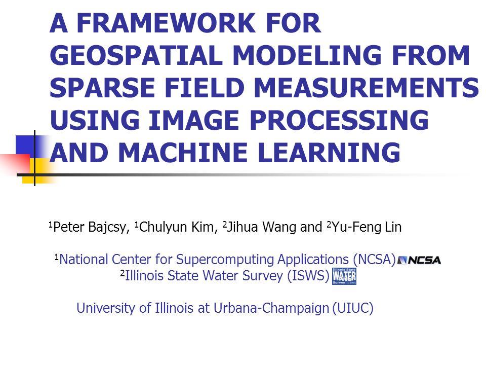 1 Peter Bajcsy, 1 Chulyun Kim, 2 Jihua Wang and 2 Yu-Feng Lin 1 National Center for Supercomputing Applications (NCSA) 2 Illinois State Water Survey (