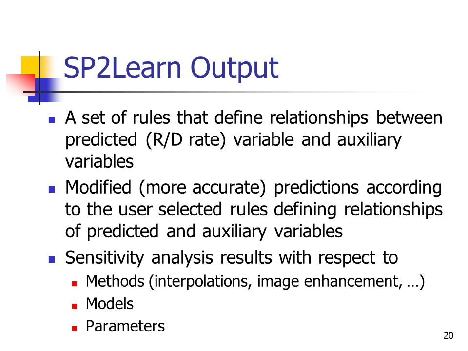 20 SP2Learn Output A set of rules that define relationships between predicted (R/D rate) variable and auxiliary variables Modified (more accurate) pre