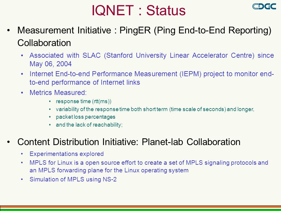 IQNET : Status Measurement Initiative : PingER (Ping End-to-End Reporting) Collaboration Associated with SLAC (Stanford University Linear Accelerator Centre) since May 06, 2004 Internet End-to-end Performance Measurement (IEPM) project to monitor end- to-end performance of Internet links Metrics Measured: response time (rtt(ms)) variability of the response time both short term (time scale of seconds) and longer, packet loss percentages and the lack of reachability; Content Distribution Initiative: Planet-lab Collaboration Experimentations explored MPLS for Linux is a open source effort to create a set of MPLS signaling protocols and an MPLS forwarding plane for the Linux operating system Simulation of MPLS using NS-2