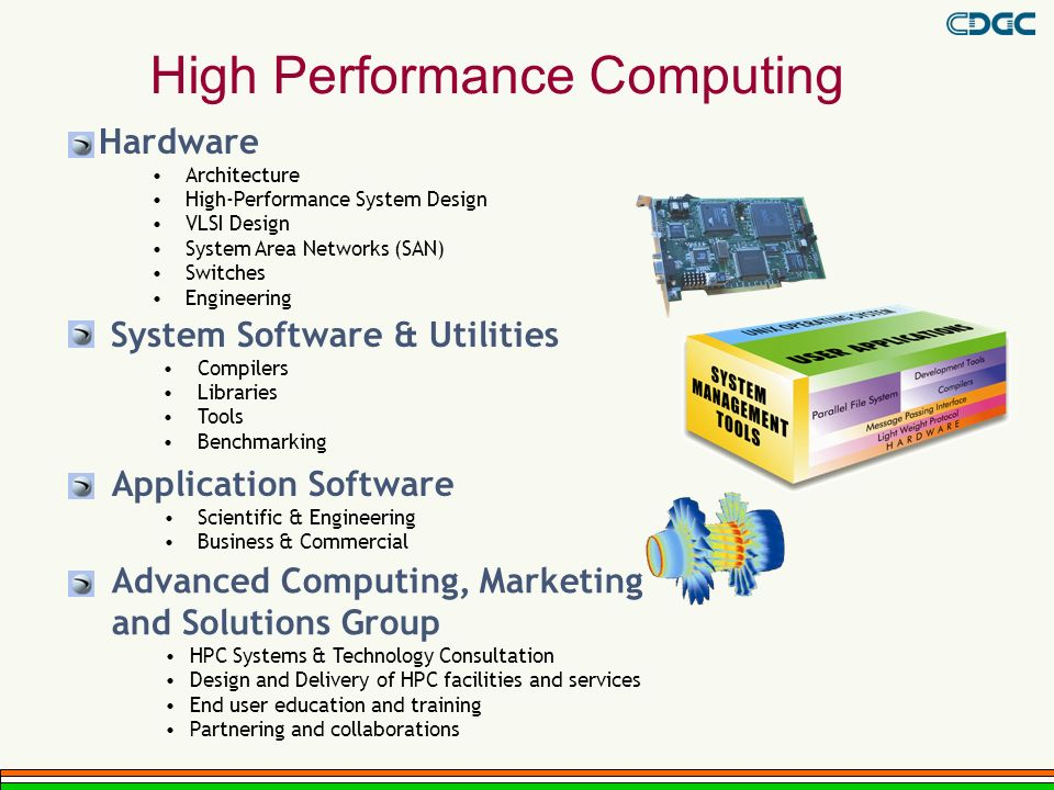 High Performance Computing Hardware Architecture High-Performance System Design VLSI Design System Area Networks (SAN) Switches Engineering Application Software Scientific & Engineering Business & Commercial System Software & Utilities Compilers Libraries Tools Benchmarking Advanced Computing, Marketing and Solutions Group HPC Systems & Technology Consultation Design and Delivery of HPC facilities and services End user education and training Partnering and collaborations