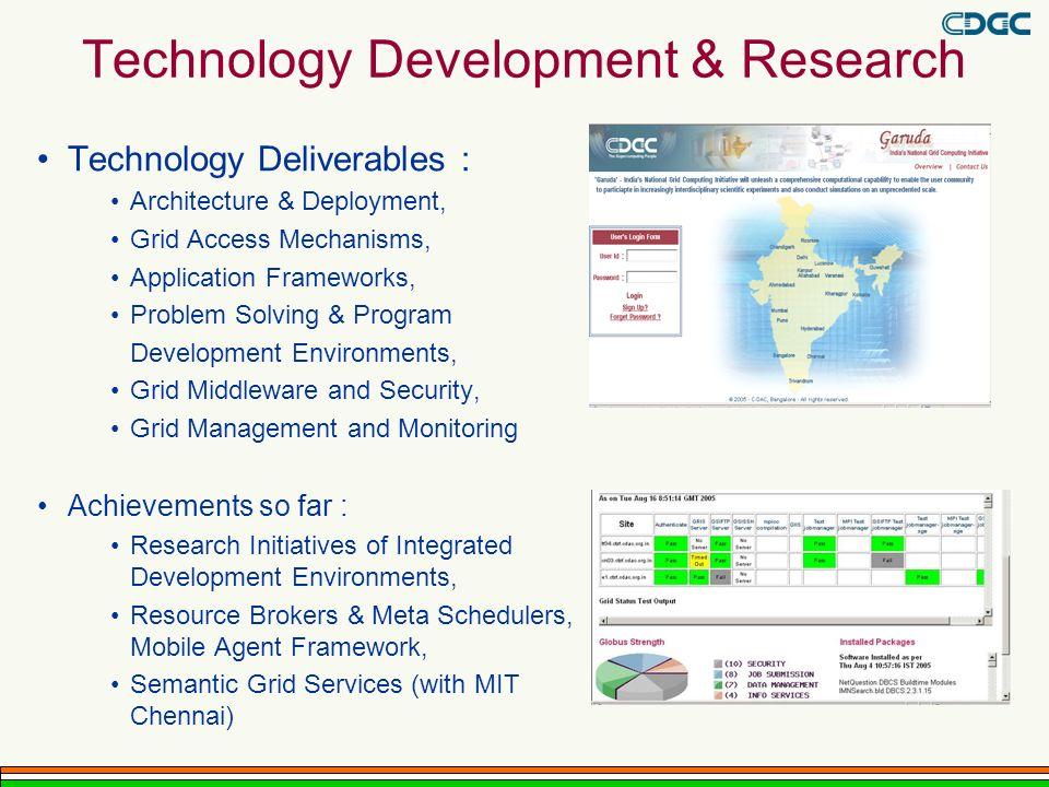 Technology Development & Research Technology Deliverables : Architecture & Deployment, Grid Access Mechanisms, Application Frameworks, Problem Solving & Program Development Environments, Grid Middleware and Security, Grid Management and Monitoring Achievements so far : Research Initiatives of Integrated Development Environments, Resource Brokers & Meta Schedulers, Mobile Agent Framework, Semantic Grid Services (with MIT Chennai)