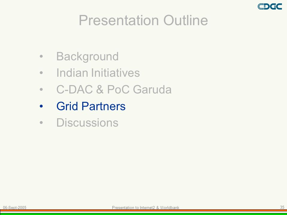 Presentation Outline Background Indian Initiatives C-DAC & PoC Garuda Grid Partners Discussions 06-Sept-2005 Presentation to Internet2 & Worldbank 35
