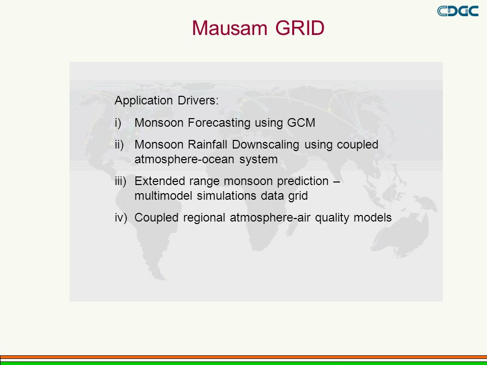Mausam GRID Application Drivers: i)Monsoon Forecasting using GCM ii)Monsoon Rainfall Downscaling using coupled atmosphere-ocean system iii)Extended range monsoon prediction – multimodel simulations data grid iv)Coupled regional atmosphere-air quality models
