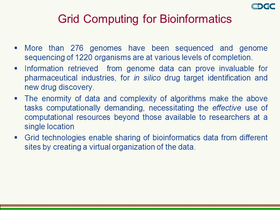 Grid Computing for Bioinformatics More than 276 genomes have been sequenced and genome sequencing of 1220 organisms are at various levels of completion.