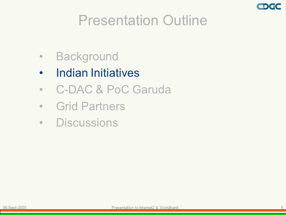 Presentation Outline Background Indian Initiatives C-DAC & PoC Garuda Grid Partners Discussions 06-Sept-2005 Presentation to Internet2 & Worldbank 6