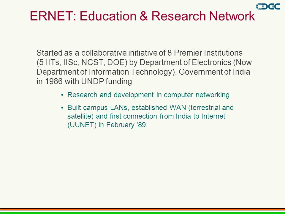 ERNET: Education & Research Network Started as a collaborative initiative of 8 Premier Institutions (5 IITs, IISc, NCST, DOE) by Department of Electronics (Now Department of Information Technology), Government of India in 1986 with UNDP funding Research and development in computer networking Built campus LANs, established WAN (terrestrial and satellite) and first connection from India to Internet (UUNET) in February 89.