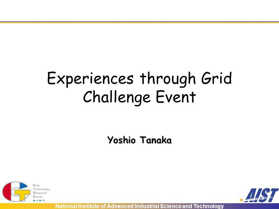 National Institute of Advanced Industrial Science and Technology Experiences through Grid Challenge Event Yoshio Tanaka