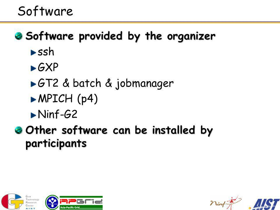 Software Software provided by the organizer ssh GXP GT2 & batch & jobmanager MPICH (p4) Ninf-G2 Other software can be installed by participants