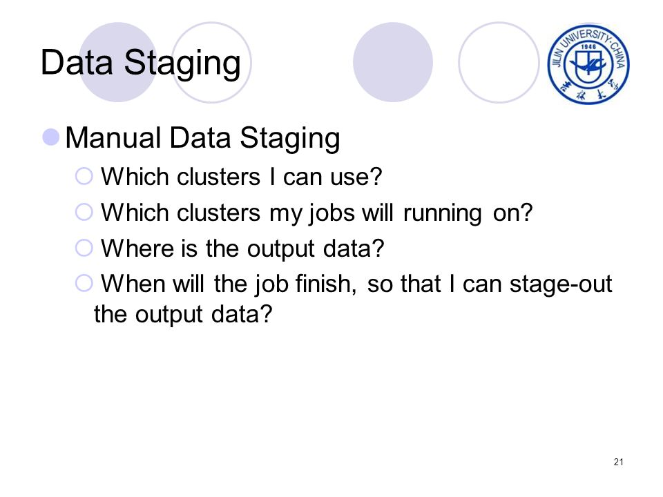 21 Data Staging Manual Data Staging Which clusters I can use? Which clusters my jobs will running on? Where is the output data? When will the job fini