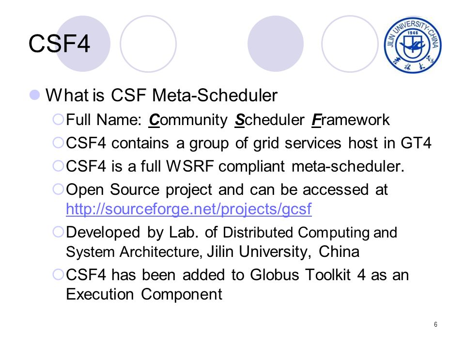 6 CSF4 What is CSF Meta-Scheduler Full Name: Community Scheduler Framework CSF4 contains a group of grid services host in GT4 CSF4 is a full WSRF compliant meta-scheduler.