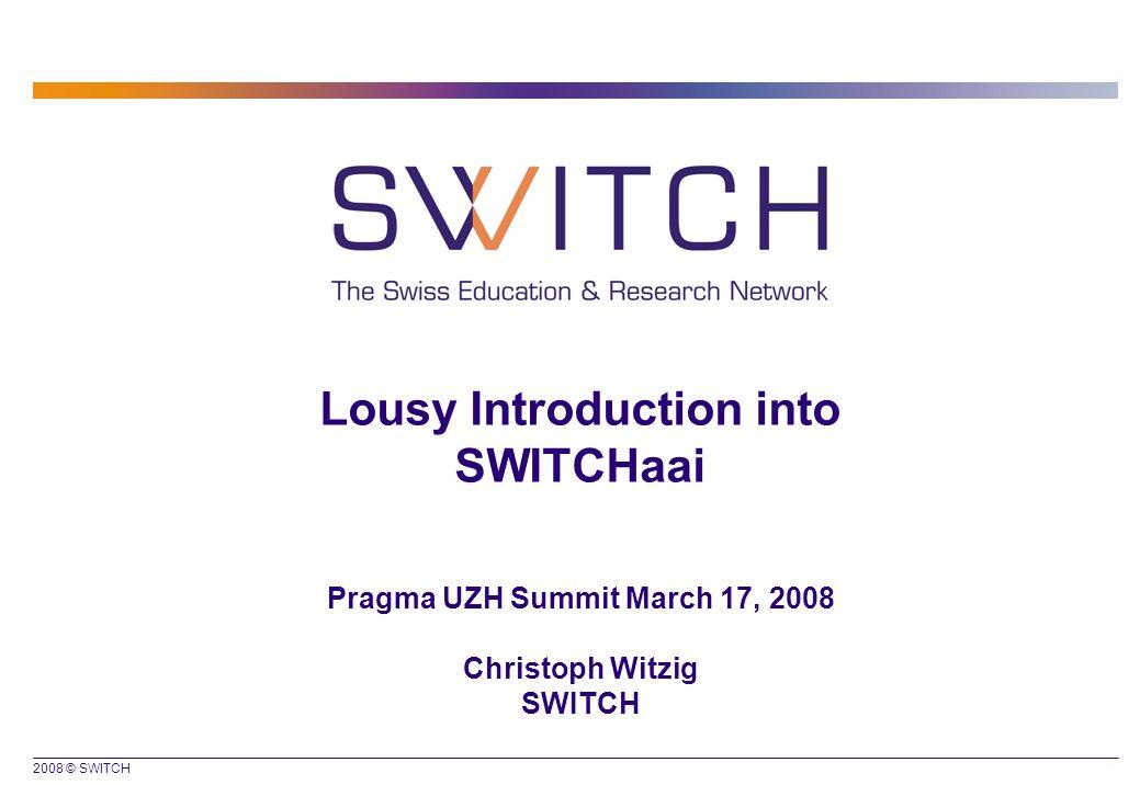 2008 © SWITCH Lousy Introduction into SWITCHaai Pragma UZH Summit March 17, 2008 Christoph Witzig SWITCH