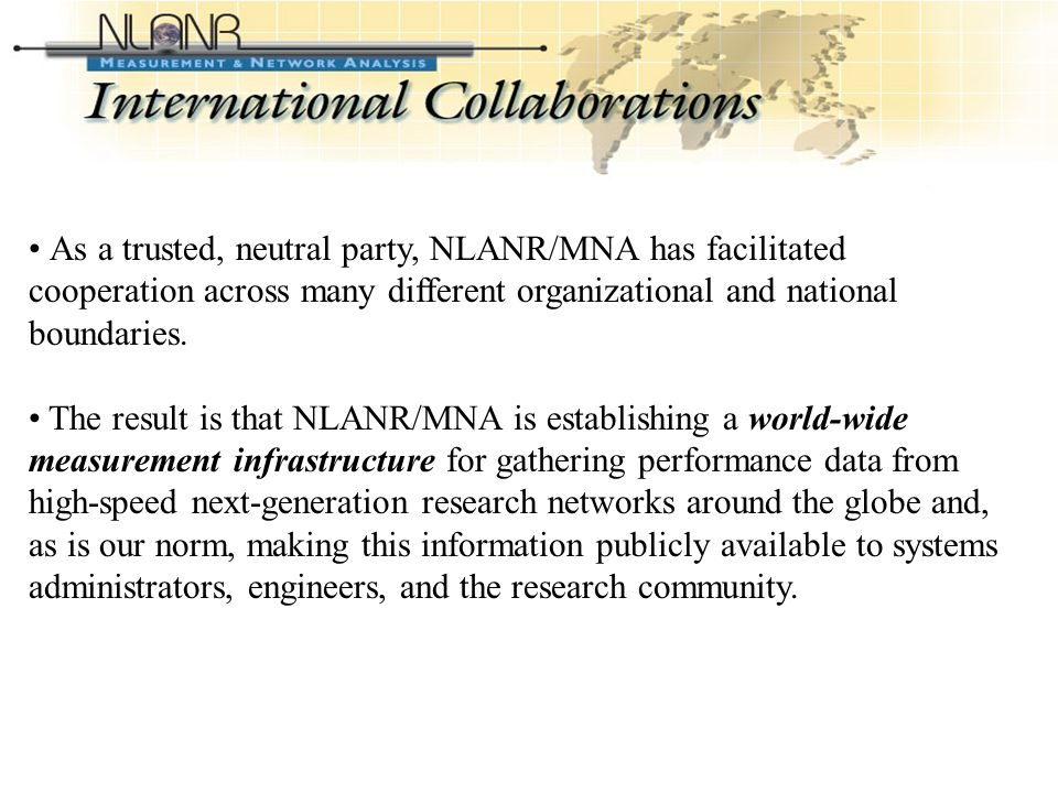 International Collaborations (Contd-2) As a trusted, neutral party, NLANR/MNA has facilitated cooperation across many different organizational and national boundaries.
