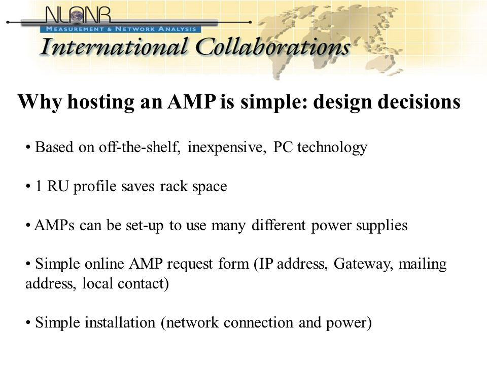 International Collaborations Based on off-the-shelf, inexpensive, PC technology 1 RU profile saves rack space AMPs can be set-up to use many different power supplies Simple online AMP request form (IP address, Gateway, mailing address, local contact) Simple installation (network connection and power) Why hosting an AMP is simple: design decisions