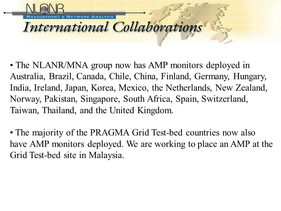 International Collaborations The NLANR/MNA group now has AMP monitors deployed in Australia, Brazil, Canada, Chile, China, Finland, Germany, Hungary, India, Ireland, Japan, Korea, Mexico, the Netherlands, New Zealand, Norway, Pakistan, Singapore, South Africa, Spain, Switzerland, Taiwan, Thailand, and the United Kingdom.