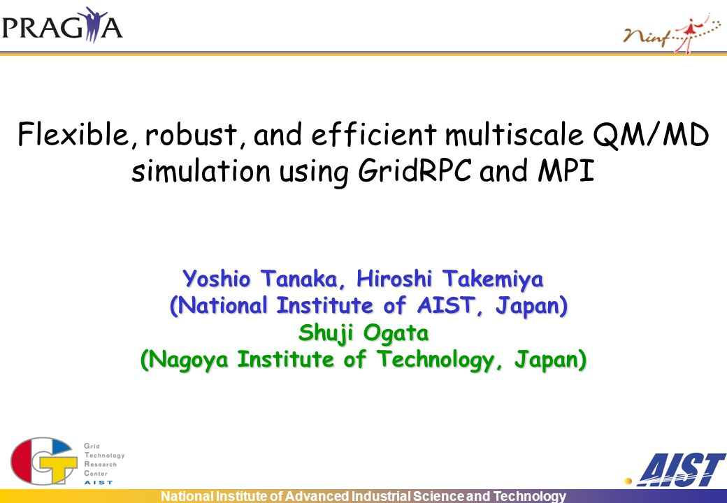 National Institute of Advanced Industrial Science and Technology Flexible, robust, and efficient multiscale QM/MD simulation using GridRPC and MPI Yoshio Tanaka, Hiroshi Takemiya (National Institute of AIST, Japan) (National Institute of AIST, Japan) Shuji Ogata (Nagoya Institute of Technology, Japan)