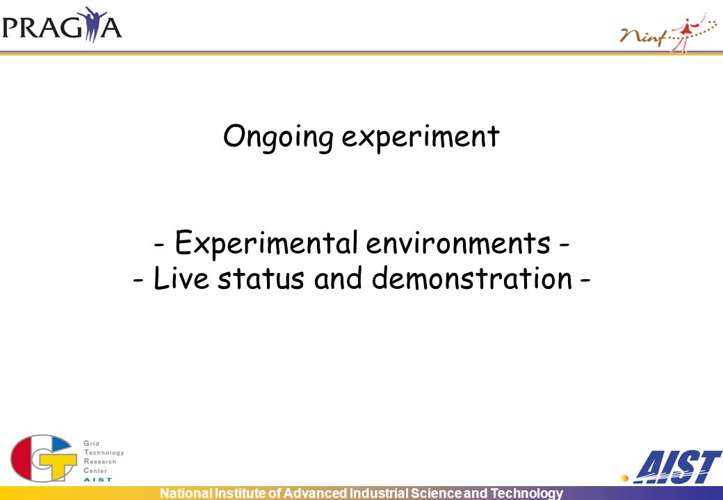 National Institute of Advanced Industrial Science and Technology Ongoing experiment - Experimental environments - - Live status and demonstration -