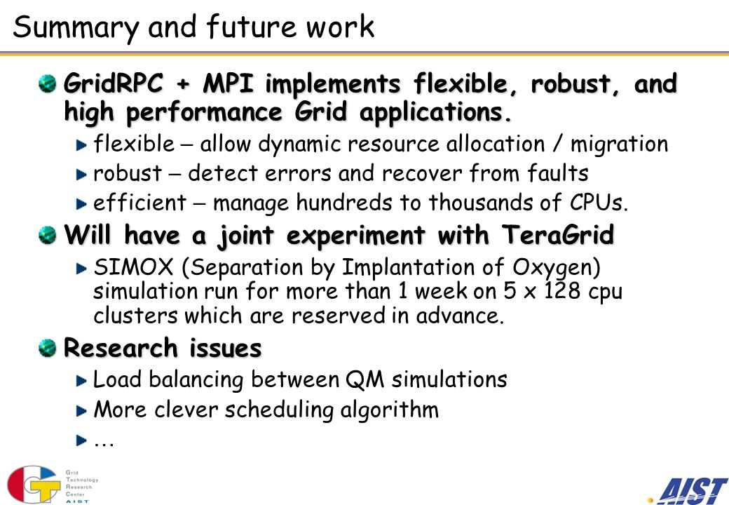 Summary and future work GridRPC + MPI implements flexible, robust, and high performance Grid applications.