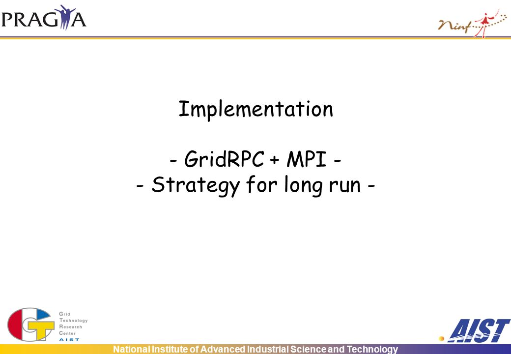 National Institute of Advanced Industrial Science and Technology Implementation - GridRPC + MPI - - Strategy for long run -