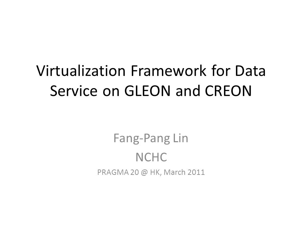 Virtualization Framework for Data Service on GLEON and CREON Fang-Pang Lin NCHC PRAGMA 20 @ HK, March 2011